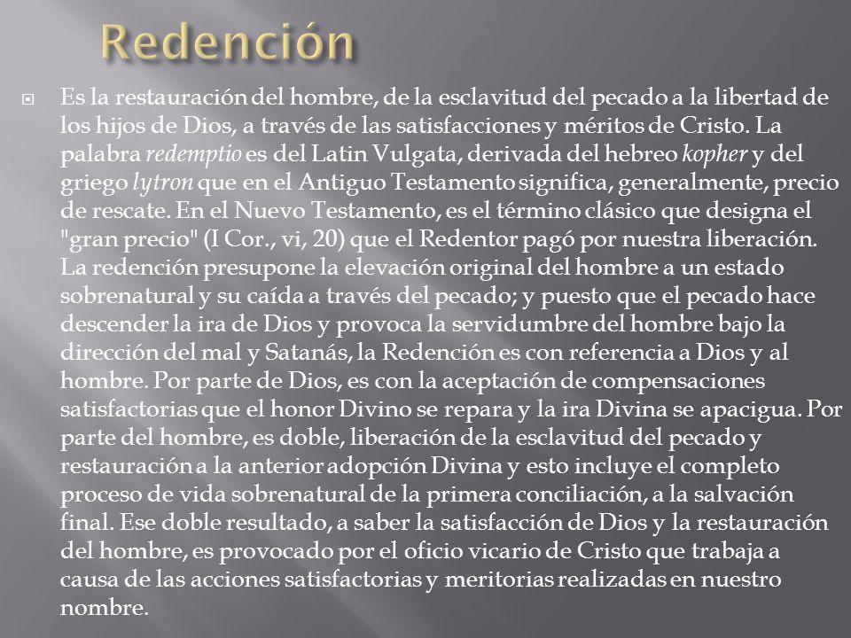Es la restauración del hombre, de la esclavitud del pecado a la libertad de los hijos de Dios, a través de las satisfacciones y méritos de Cristo. La