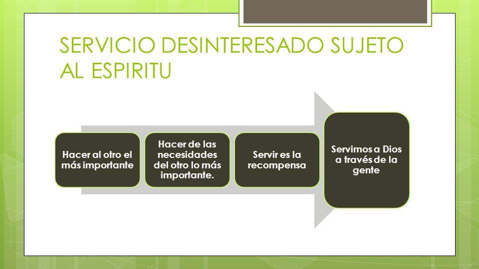 SERVICIO DESINTERESADO SUJETO AL ESPIRITU Hacer al otro el más importante Hacer de las necesidades del otro lo más importante.