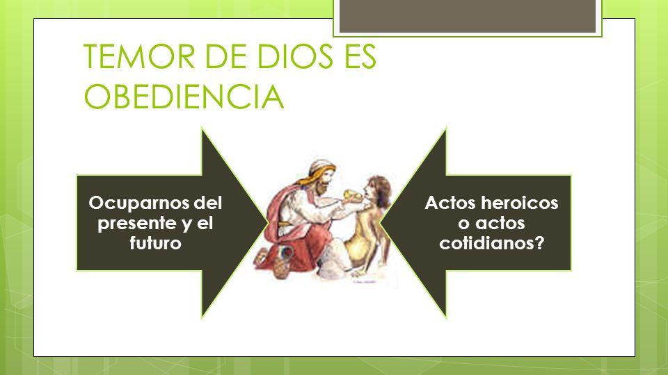 TEMOR DE DIOS ES OBEDIENCIA Ocuparnos del presente y el futuro Actos heroicos o actos cotidianos?
