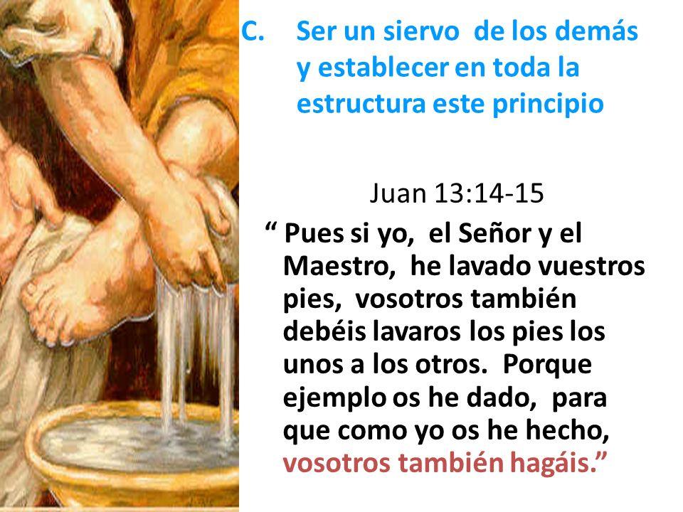C.Ser un siervo de los demás y establecer en toda la estructura este principio Juan 13:14-15 Pues si yo, el Señor y el Maestro, he lavado vuestros pie