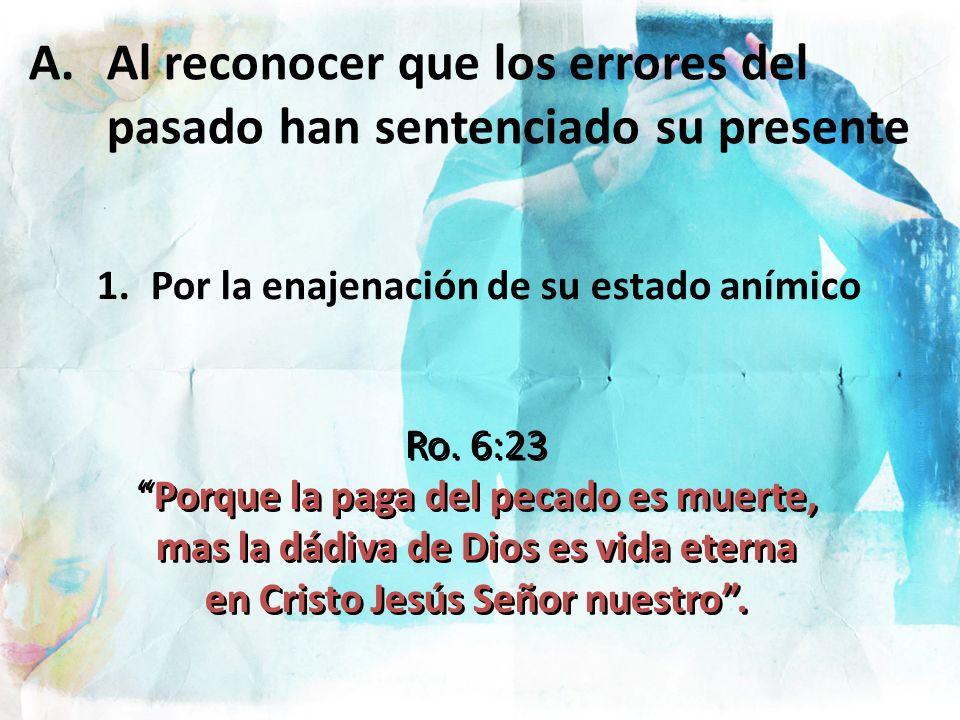 A.Al reconocer que los errores del pasado han sentenciado su presente 1.Por la enajenación de su estado anímico Ro. 6:23 Porque la paga del pecado es
