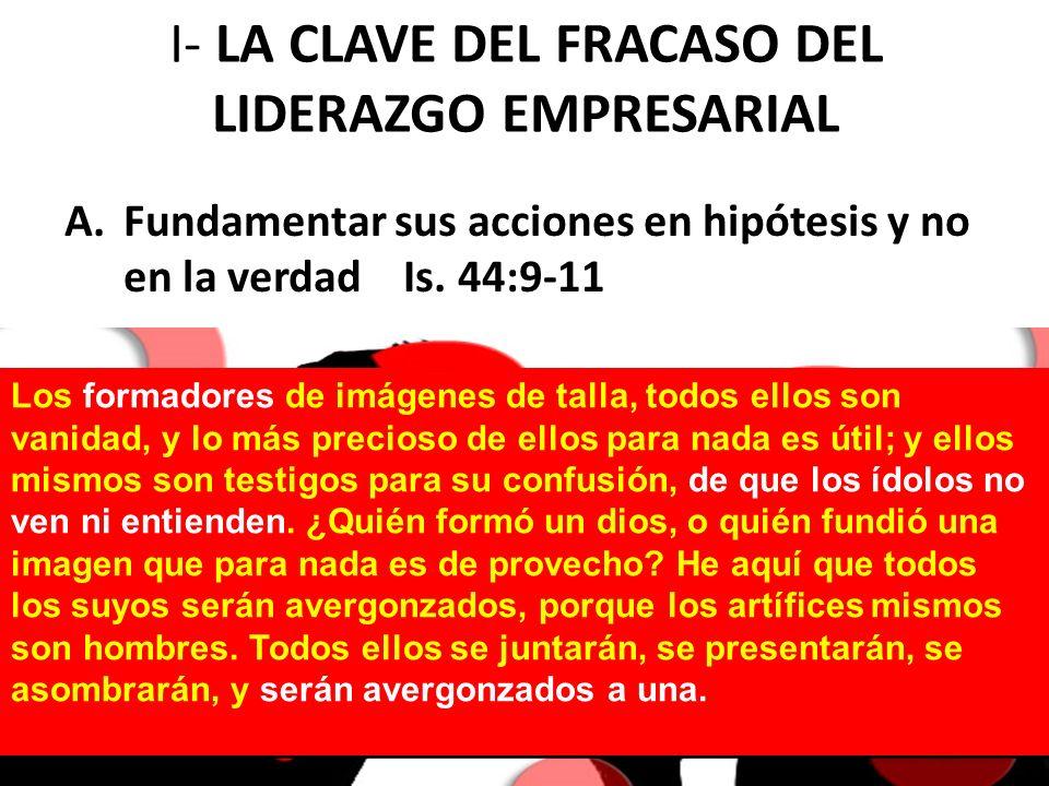 I- LA CLAVE DEL FRACASO DEL LIDERAZGO EMPRESARIAL A.Fundamentar sus acciones en hipótesis y no en la verdad Is. 44:9-11 Los formadores de imágenes de