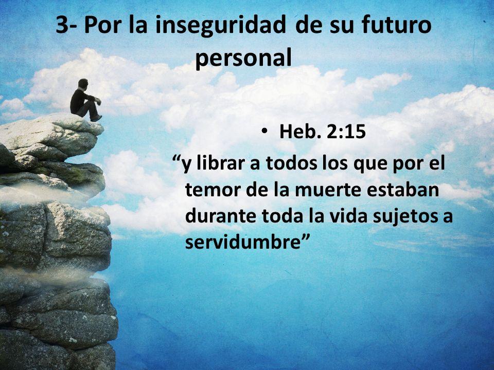 3- Por la inseguridad de su futuro personal Heb. 2:15 y librar a todos los que por el temor de la muerte estaban durante toda la vida sujetos a servid