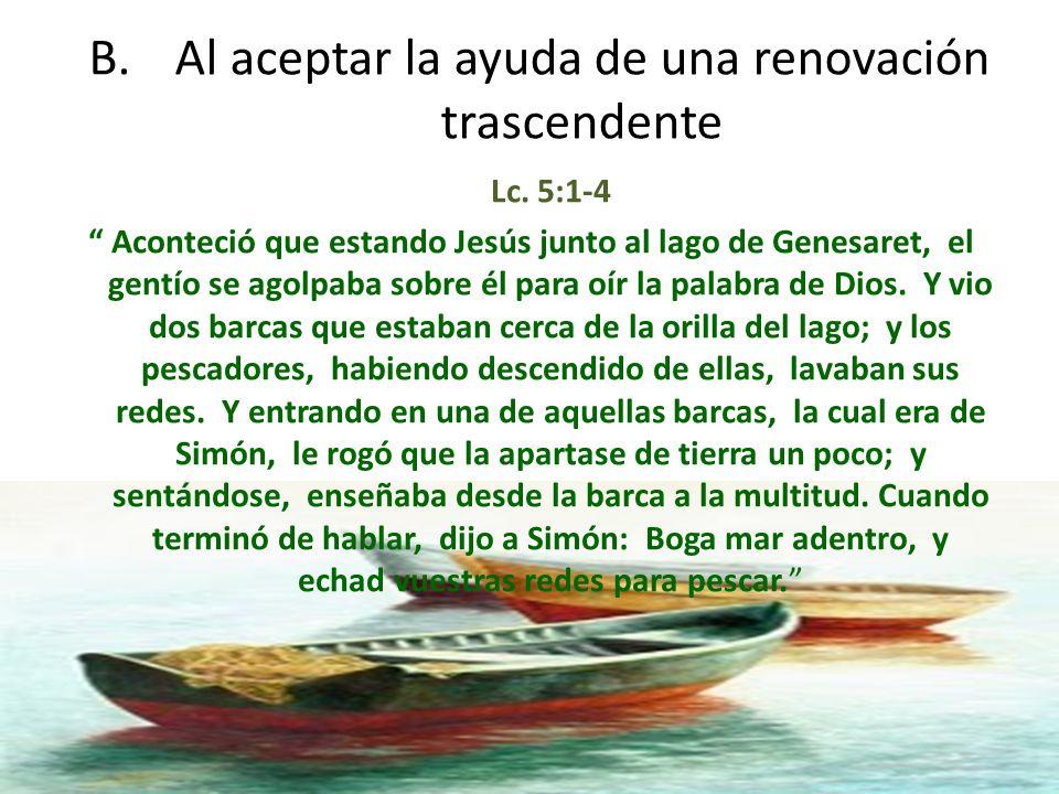 B.Al aceptar la ayuda de una renovación trascendente Lc. 5:1-4 Aconteció que estando Jesús junto al lago de Genesaret, el gentío se agolpaba sobre él