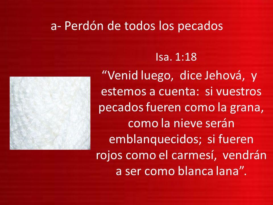 a- Perdón de todos los pecados Isa. 1:18 Venid luego, dice Jehová, y estemos a cuenta: si vuestros pecados fueren como la grana, como la nieve serán e