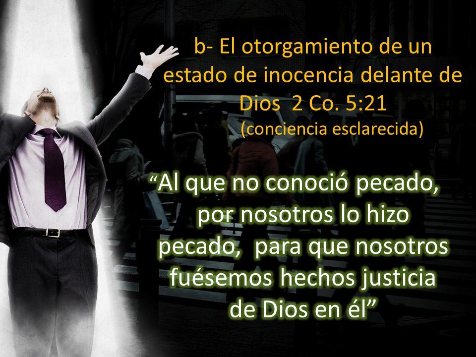 b- El otorgamiento de un estado de inocencia delante de Dios 2 Co. 5:21 (conciencia esclarecida)