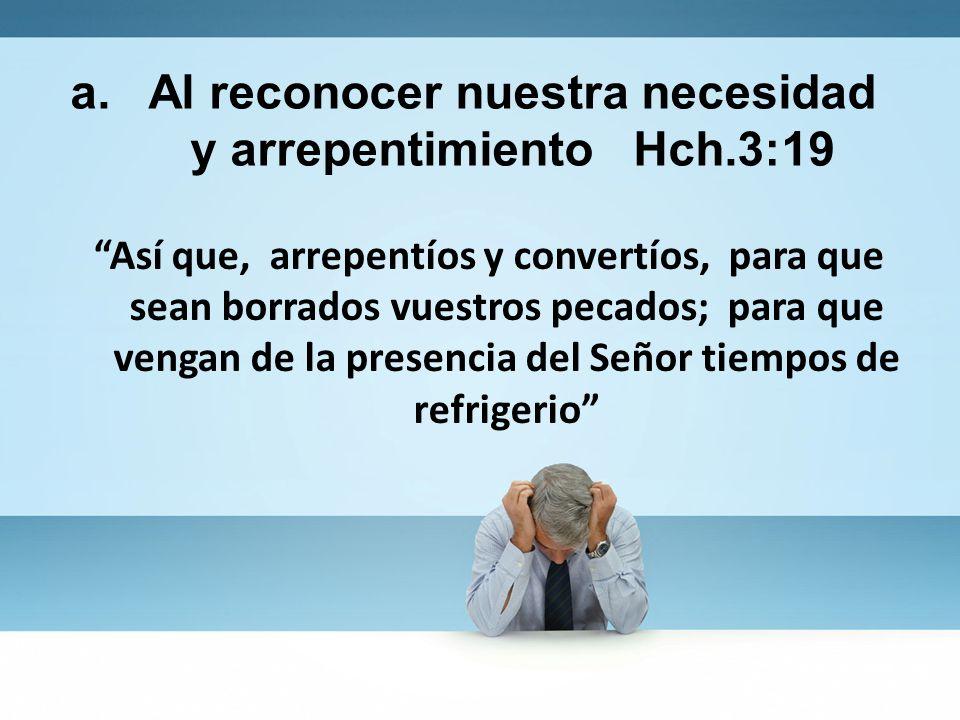 a. Al reconocer nuestra necesidad y arrepentimiento Hch.3:19 Así que, arrepentíos y convertíos, para que sean borrados vuestros pecados; para que veng