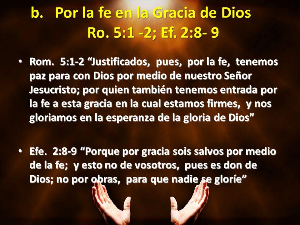 b.Por la fe en la Gracia de Dios Ro. 5:1 -2; Ef. 2:8- 9 Rom. 5:1-2 Justificados, pues, por la fe, tenemos paz para con Dios por medio de nuestro Señor
