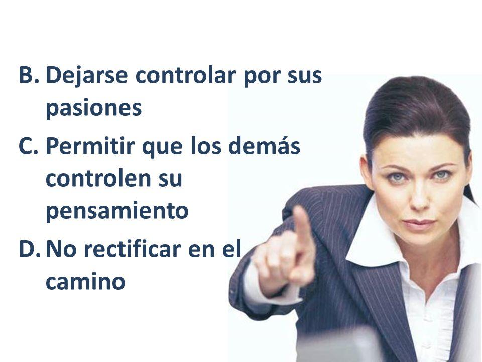 B.Dejarse controlar por sus pasiones C.Permitir que los demás controlen su pensamiento D.No rectificar en el camino