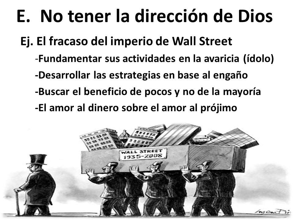 E.No tener la dirección de Dios Ej. El fracaso del imperio de Wall Street -Fundamentar sus actividades en la avaricia (ídolo) -Desarrollar las estrate