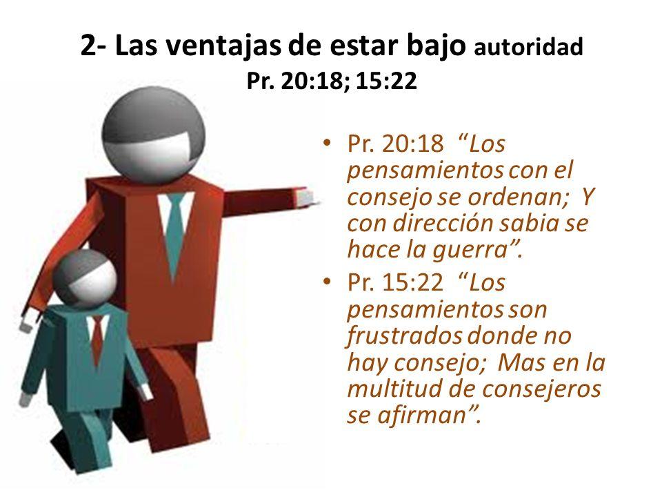 2- Las ventajas de estar bajo autoridad Pr. 20:18; 15:22 Pr. 20:18 Los pensamientos con el consejo se ordenan; Y con dirección sabia se hace la guerra