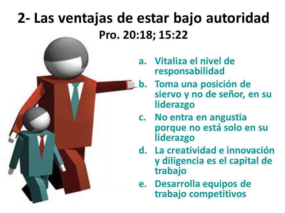 2- Las ventajas de estar bajo autoridad Pro. 20:18; 15:22 a.Vitaliza el nivel de responsabilidad b.Toma una posición de siervo y no de señor, en su li