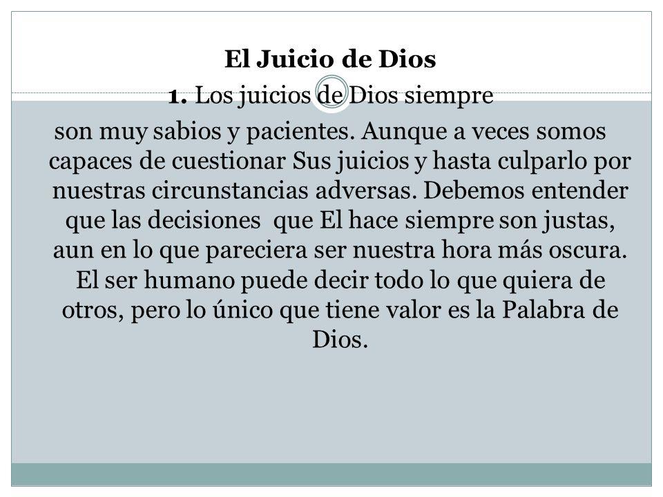 El Juicio de Dios 1. Los juicios de Dios siempre son muy sabios y pacientes. Aunque a veces somos capaces de cuestionar Sus juicios y hasta culparlo p