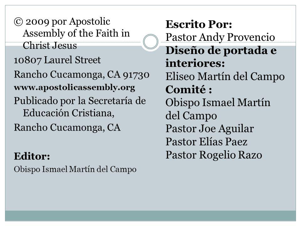 © 2009 por Apostolic Assembly of the Faith in Christ Jesus 10807 Laurel Street Rancho Cucamonga, CA 91730 www.apostolicassembly.org Publicado por la S