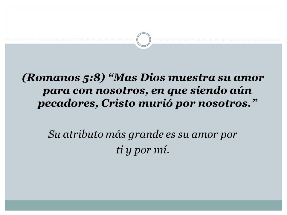 (Romanos 5:8) Mas Dios muestra su amor para con nosotros, en que siendo aún pecadores, Cristo murió por nosotros. Su atributo más grande es su amor po
