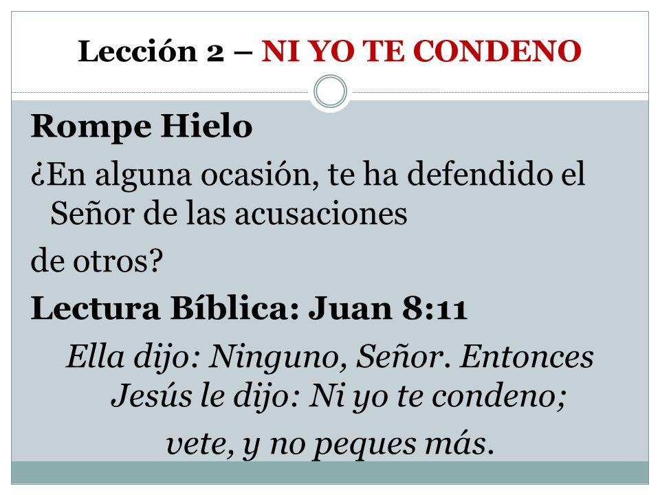 Lección 2 – NI YO TE CONDENO Rompe Hielo ¿En alguna ocasión, te ha defendido el Señor de las acusaciones de otros? Lectura Bíblica: Juan 8:11 Ella dij