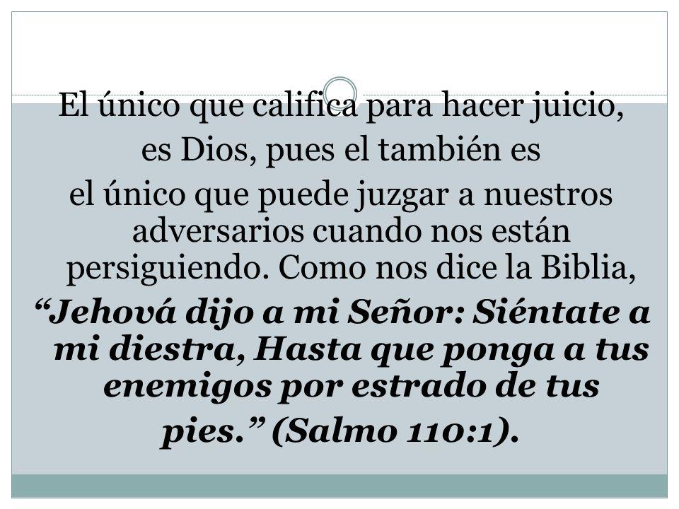 El único que califica para hacer juicio, es Dios, pues el también es el único que puede juzgar a nuestros adversarios cuando nos están persiguiendo. C