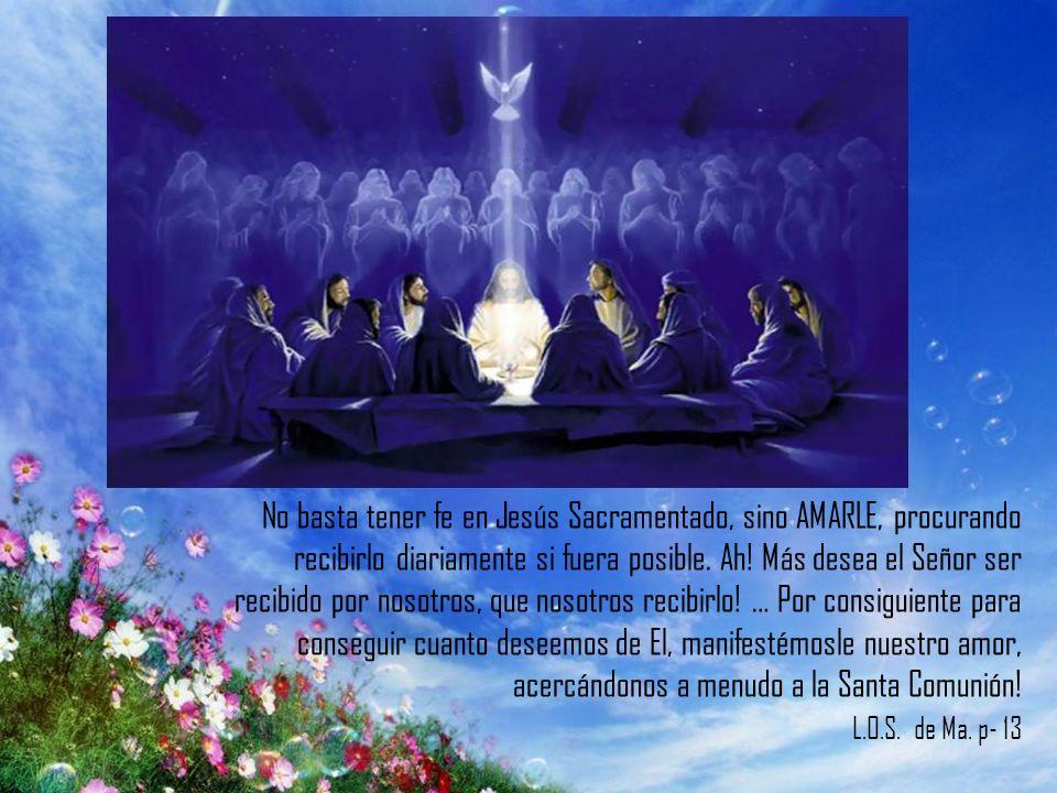 No basta tener fe en Jesús Sacramentado, sino AMARLE, procurando recibirlo diariamente si fuera posible.