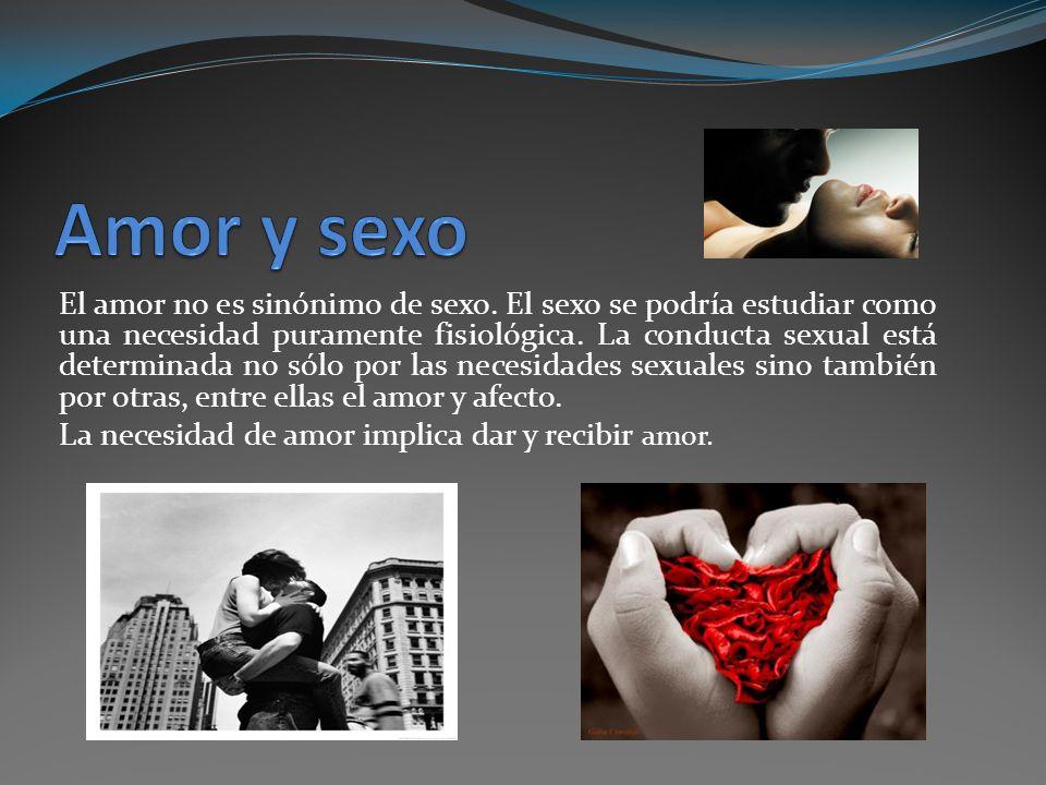 El amor no es sinónimo de sexo. El sexo se podría estudiar como una necesidad puramente fisiológica. La conducta sexual está determinada no sólo por l