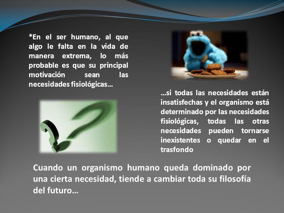 *En el ser humano, al que algo le falta en la vida de manera extrema, lo más probable es que su principal motivación sean las necesidades fisiológicas