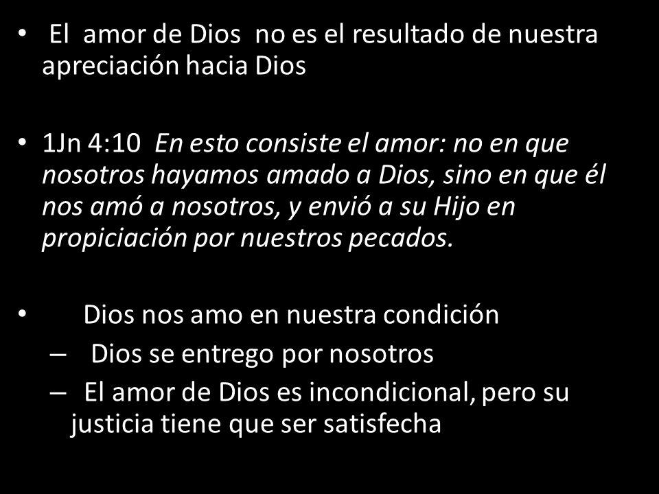 El amor de Dios no es el resultado de nuestra apreciación hacia Dios 1Jn 4:10 En esto consiste el amor: no en que nosotros hayamos amado a Dios, sino en que él nos amó a nosotros, y envió a su Hijo en propiciación por nuestros pecados.
