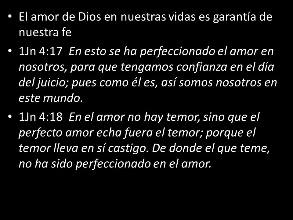 El amor de Dios en nuestras vidas es garantía de nuestra fe 1Jn 4:17 En esto se ha perfeccionado el amor en nosotros, para que tengamos confianza en el día del juicio; pues como él es, así somos nosotros en este mundo.