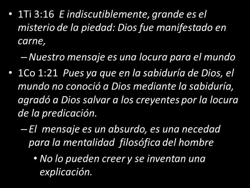 1Ti 3:16 E indiscutiblemente, grande es el misterio de la piedad: Dios fue manifestado en carne, – Nuestro mensaje es una locura para el mundo 1Co 1:21 Pues ya que en la sabiduría de Dios, el mundo no conoció a Dios mediante la sabiduría, agradó a Dios salvar a los creyentes por la locura de la predicación.
