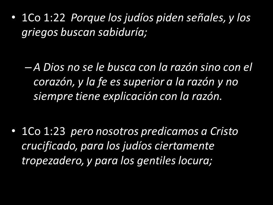 1Co 1:22 Porque los judíos piden señales, y los griegos buscan sabiduría; – A Dios no se le busca con la razón sino con el corazón, y la fe es superior a la razón y no siempre tiene explicación con la razón.