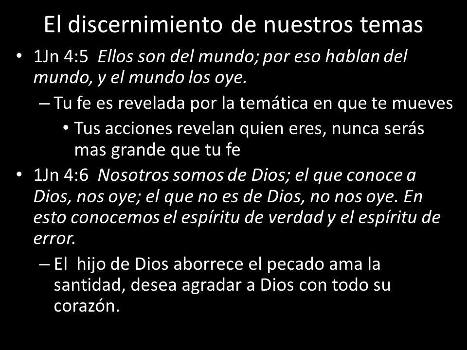 El discernimiento de nuestros temas 1Jn 4:5 Ellos son del mundo; por eso hablan del mundo, y el mundo los oye. – Tu fe es revelada por la temática en