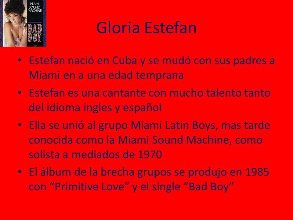 Gloria Estefan Estefan nació en Cuba y se mudó con sus padres a Miami en a una edad temprana Estefan es una cantante con mucho talento tanto del idioma ingles y español Ella se unió al grupo Miami Latin Boys, mas tarde conocida como la Miami Sound Machine, como solista a mediados de 1970 El álbum de la brecha grupos se produjo en 1985 con Primitive Love y el single Bad Boy