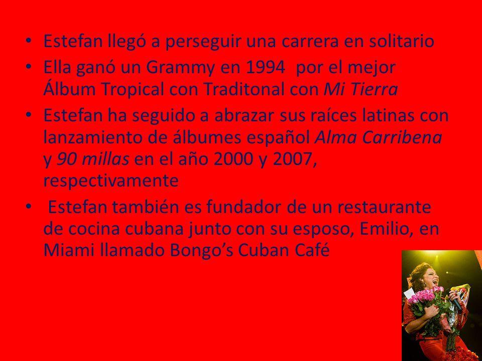 Estefan llegó a perseguir una carrera en solitario Ella ganó un Grammy en 1994 por el mejor Álbum Tropical con Traditonal con Mi Tierra Estefan ha seguido a abrazar sus raíces latinas con lanzamiento de álbumes español Alma Carribena y 90 millas en el año 2000 y 2007, respectivamente Estefan también es fundador de un restaurante de cocina cubana junto con su esposo, Emilio, en Miami llamado Bongos Cuban Café