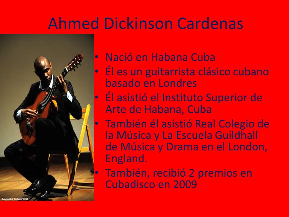 Ahmed Dickinson Cardenas Nació en Habana Cuba Él es un guitarrista clásico cubano basado en Londres Él asistió el Instituto Superior de Arte de Habana