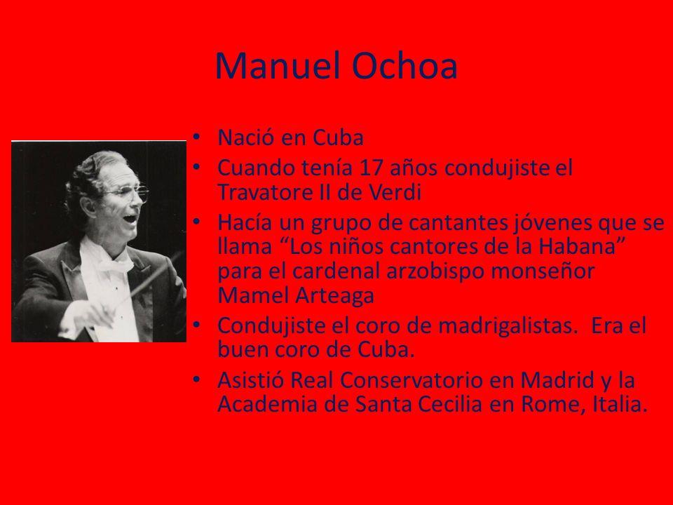 Manuel Ochoa Nació en Cuba Cuando tenía 17 años condujiste el Travatore II de Verdi Hacía un grupo de cantantes jóvenes que se llama Los niños cantores de la Habana para el cardenal arzobispo monseñor Mamel Arteaga Condujiste el coro de madrigalistas.