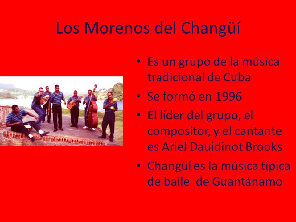 Los Morenos del Changüí Es un grupo de la música tradicional de Cuba Se formó en 1996 El líder del grupo, el compositor, y el cantante es Ariel Dauidinot Brooks Changüí es la música típica de baile de Guantánamo