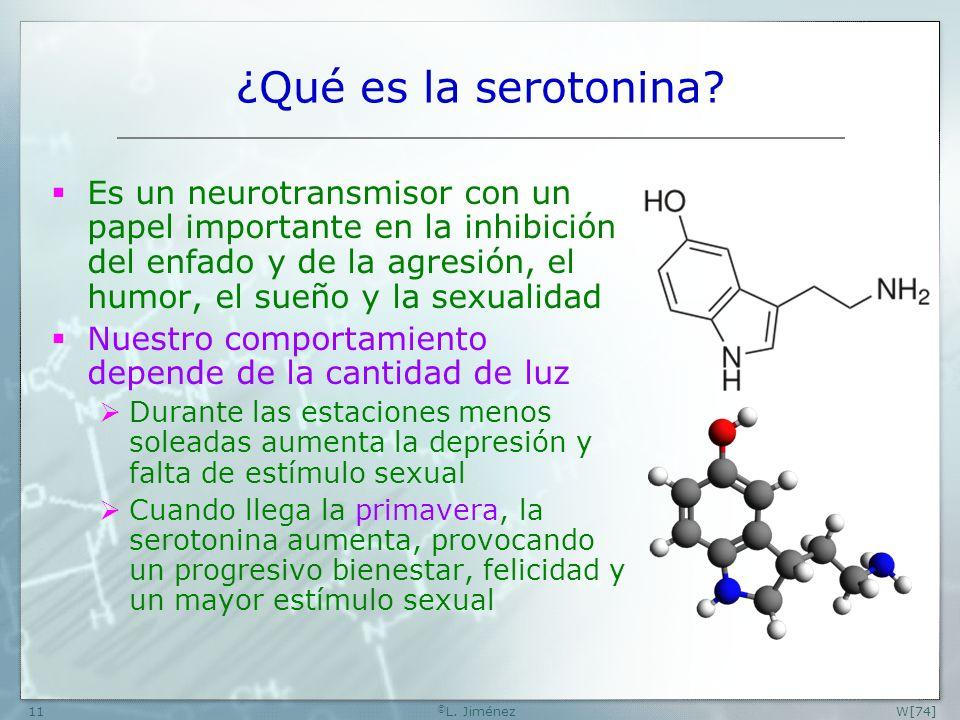 W[74] © L. Jiménez11 ¿Qué es la serotonina? Es un neurotransmisor con un papel importante en la inhibición del enfado y de la agresión, el humor, el s
