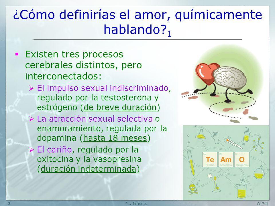 W[74] © L. Jiménez3 ¿Cómo definirías el amor, químicamente hablando? 1 Existen tres procesos cerebrales distintos, pero interconectados: de breve dura
