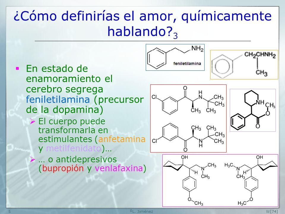 W[74] © L. Jiménez5 ¿Cómo definirías el amor, químicamente hablando? 3 En estado de enamoramiento el cerebro segrega feniletilamina (precursor de la d