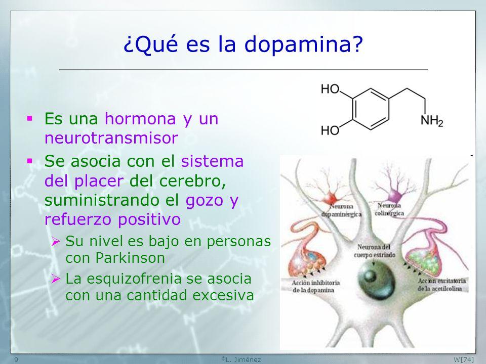 W[74] © L. Jiménez9 ¿Qué es la dopamina? Es una hormona y un neurotransmisor Se asocia con el sistema del placer del cerebro, suministrando el gozo y