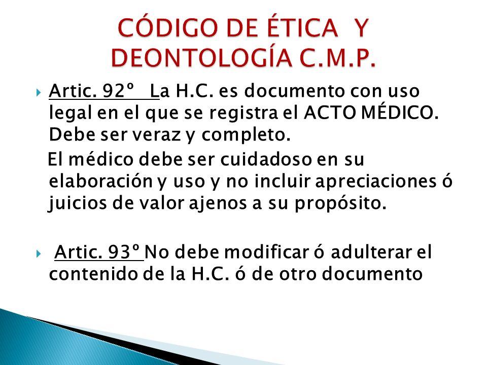 Artic. 92º La H.C. es documento con uso legal en el que se registra el ACTO MÉDICO. Debe ser veraz y completo. El médico debe ser cuidadoso en su elab