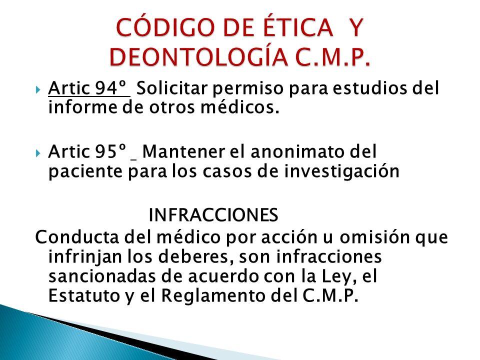 Artic 94º Solicitar permiso para estudios del informe de otros médicos. Artic 95º Mantener el anonimato del paciente para los casos de investigación I