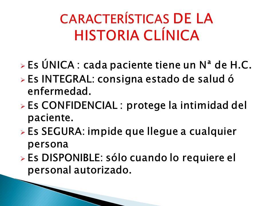 Es ÚNICA : cada paciente tiene un Nª de H.C. Es INTEGRAL: consigna estado de salud ó enfermedad. Es CONFIDENCIAL : protege la intimidad del paciente.