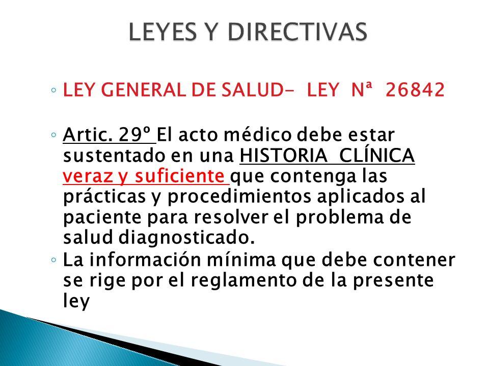 LEY GENERAL DE SALUD- LEY Nª 26842 Artic. 29º El acto médico debe estar sustentado en una HISTORIA CLÍNICA veraz y suficiente que contenga las práctic