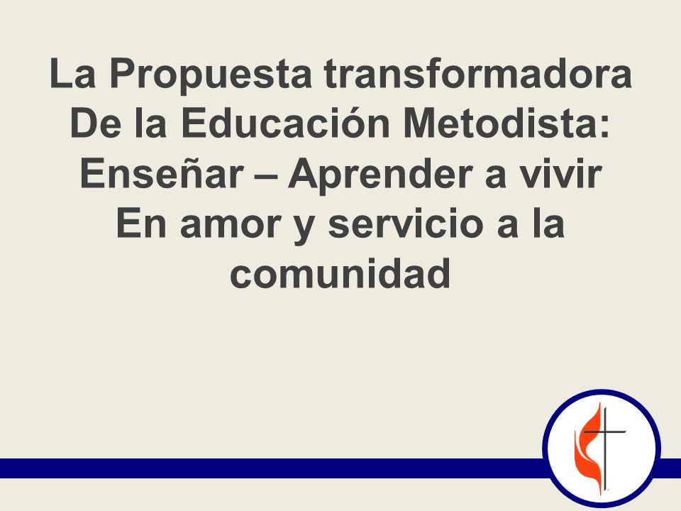 La Propuesta transformadora De la Educación Metodista: Enseñar – Aprender a vivir En amor y servicio a la comunidad