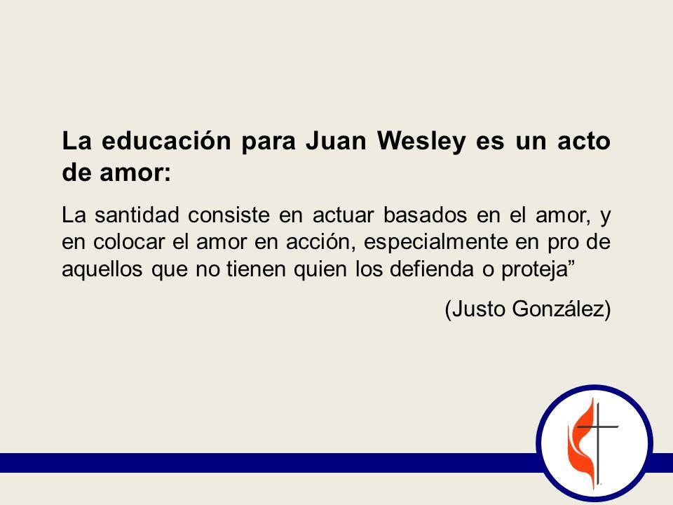 La educación para Juan Wesley es un acto de amor: La santidad consiste en actuar basados en el amor, y en colocar el amor en acción, especialmente en pro de aquellos que no tienen quien los defienda o proteja (Justo González)