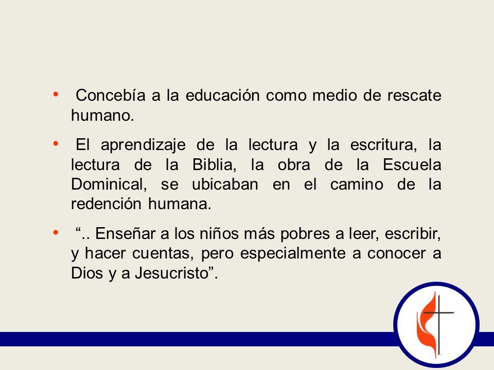 Concebía a la educación como medio de rescate humano. El aprendizaje de la lectura y la escritura, la lectura de la Biblia, la obra de la Escuela Domi