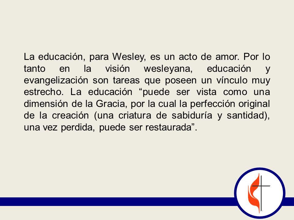 La educación, para Wesley, es un acto de amor. Por lo tanto en la visión wesleyana, educación y evangelización son tareas que poseen un vínculo muy es