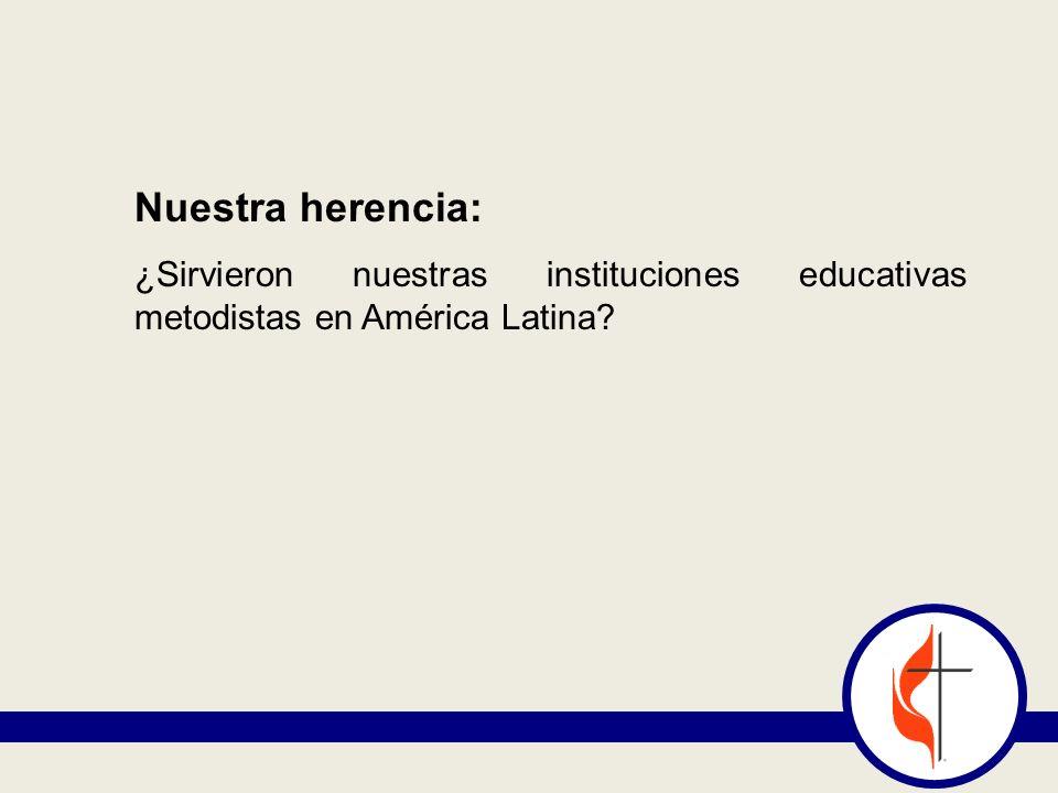 Nuestra herencia: ¿Sirvieron nuestras instituciones educativas metodistas en América Latina?