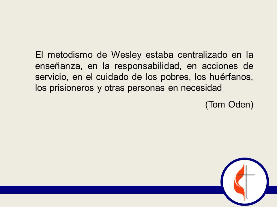 El metodismo de Wesley estaba centralizado en la enseñanza, en la responsabilidad, en acciones de servicio, en el cuidado de los pobres, los huérfanos, los prisioneros y otras personas en necesidad (Tom Oden)