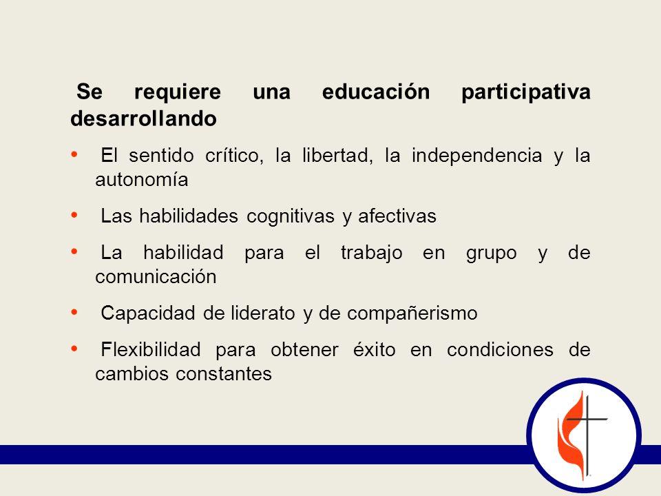 Se requiere una educación participativa desarrollando El sentido crítico, la libertad, la independencia y la autonomía Las habilidades cognitivas y af