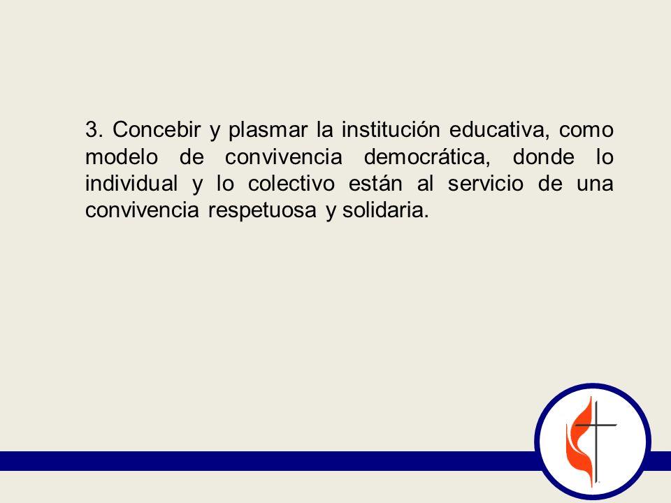 3. Concebir y plasmar la institución educativa, como modelo de convivencia democrática, donde lo individual y lo colectivo están al servicio de una co